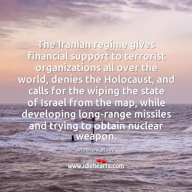 The iranian regime gives financial support to terrorist organizations all over the world Moshe Katsav Picture Quote