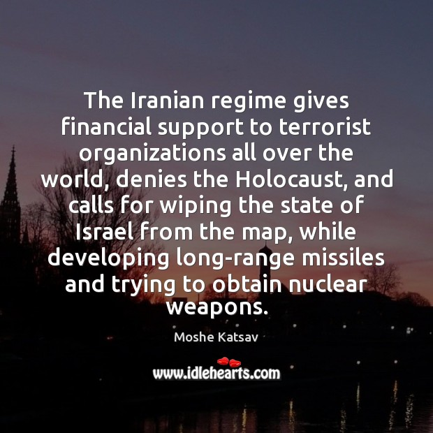 The Iranian regime gives financial support to terrorist organizations all over the Moshe Katsav Picture Quote