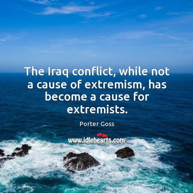 The iraq conflict, while not a cause of extremism, has become a cause for extremists. Image