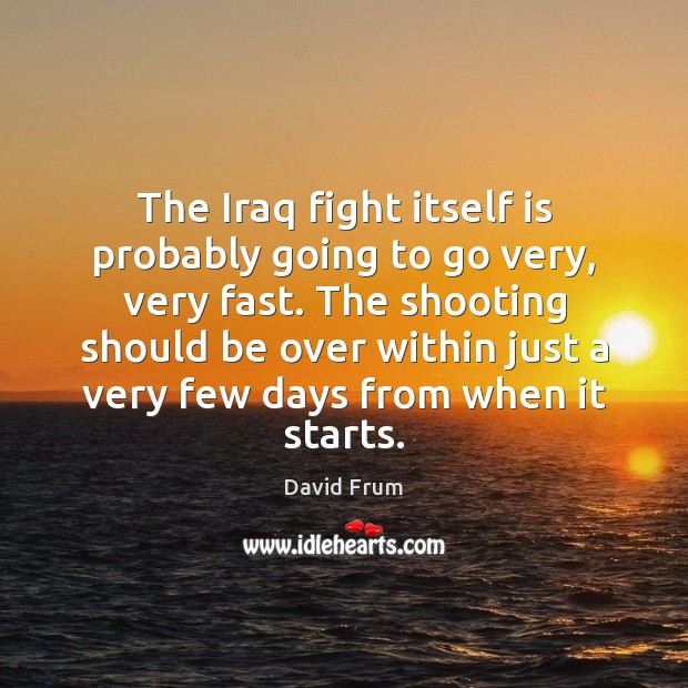 The Iraq fight itself is probably going to go very, very fast. David Frum Picture Quote