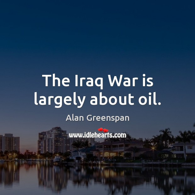 The Iraq War is largely about oil. Alan Greenspan Picture Quote