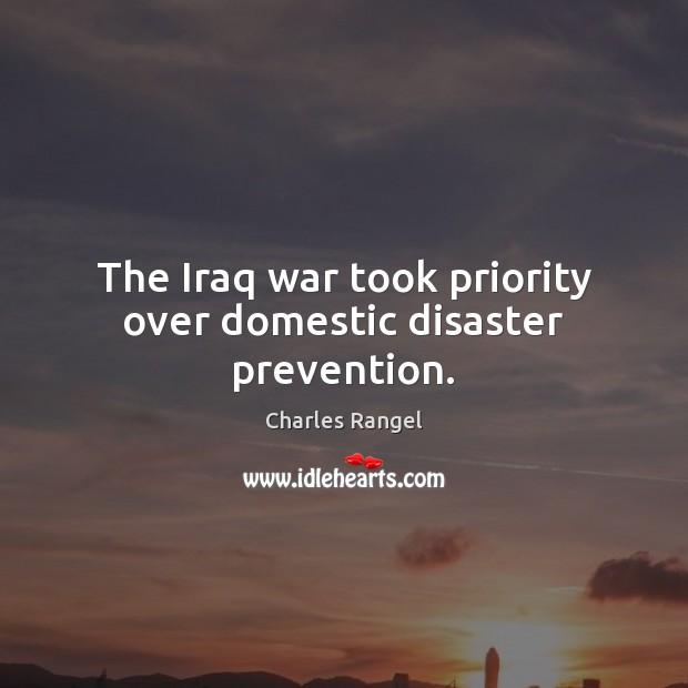 The Iraq war took priority over domestic disaster prevention. Priority Quotes Image