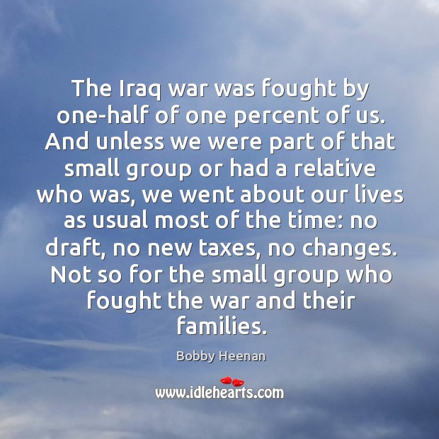The iraq war was fought by one-half of one percent of us. And unless we were part of that small group Bobby Heenan Picture Quote