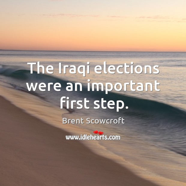 The iraqi elections were an important first step. Brent Scowcroft Picture Quote