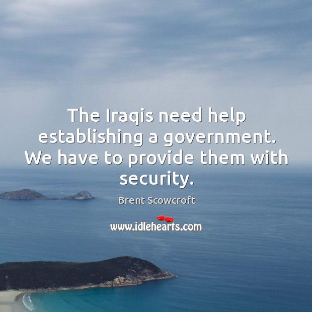 The iraqis need help establishing a government. We have to provide them with security. Brent Scowcroft Picture Quote