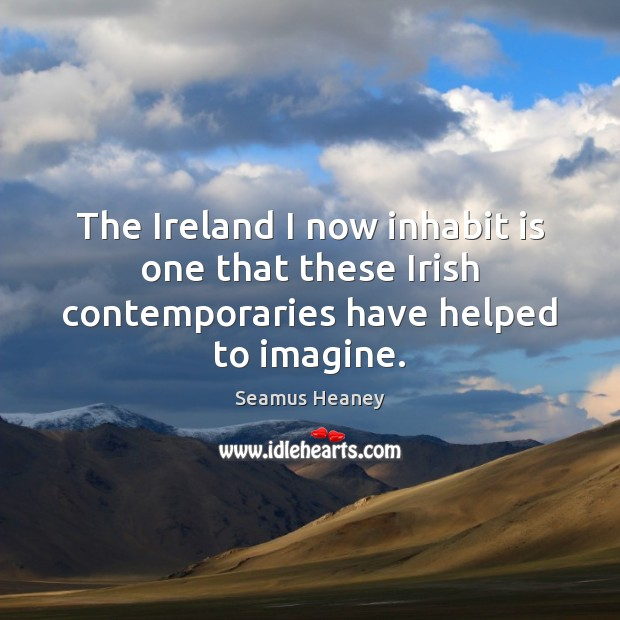 The Ireland I now inhabit is one that these Irish contemporaries have helped to imagine. Seamus Heaney Picture Quote