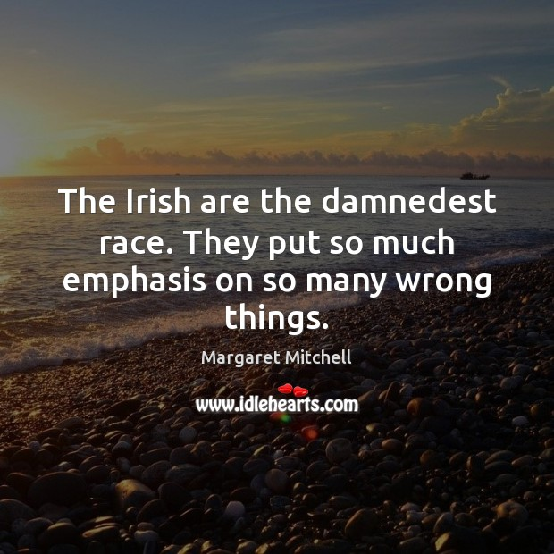 The Irish are the damnedest race. They put so much emphasis on so many wrong things. Margaret Mitchell Picture Quote