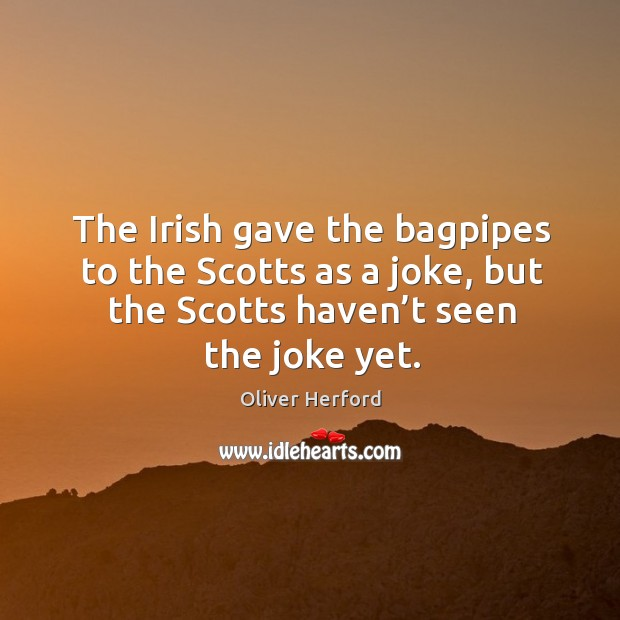 The irish gave the bagpipes to the scotts as a joke, but the scotts haven't seen the joke yet. Oliver Herford Picture Quote