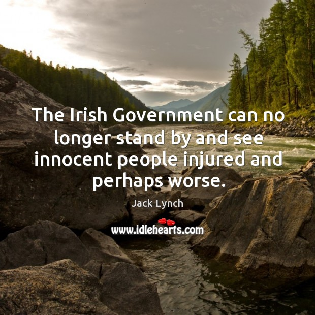 The irish government can no longer stand by and see innocent people injured and perhaps worse. Image