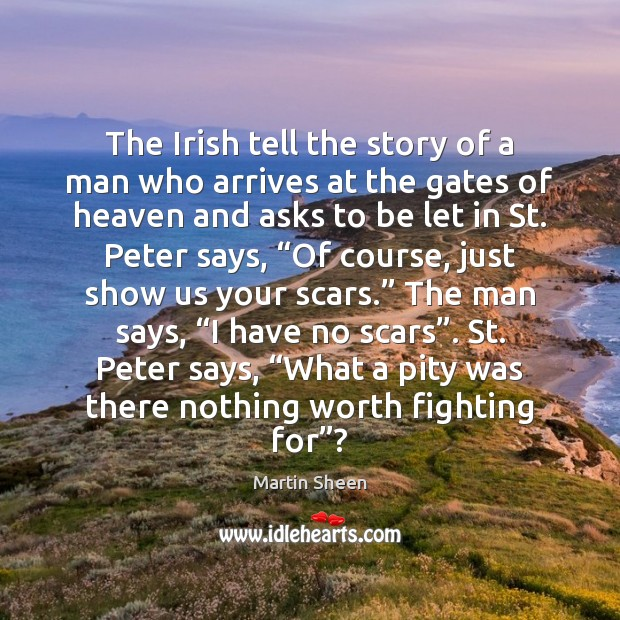 The Irish tell the story of a man who arrives at the Martin Sheen Picture Quote
