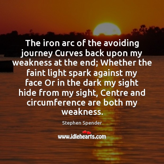 The iron arc of the avoiding journey Curves back upon my weakness Stephen Spender Picture Quote
