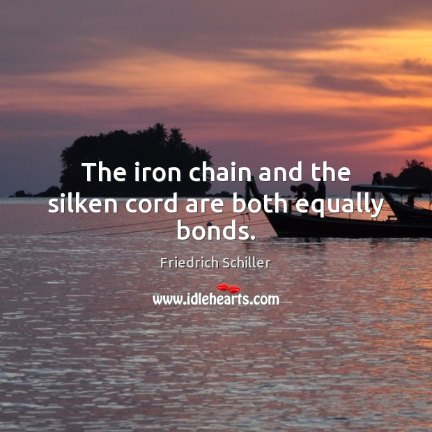 The iron chain and the silken cord are both equally bonds. Friedrich Schiller Picture Quote