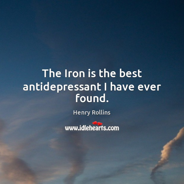 Image, The Iron is the best antidepressant I have ever found.