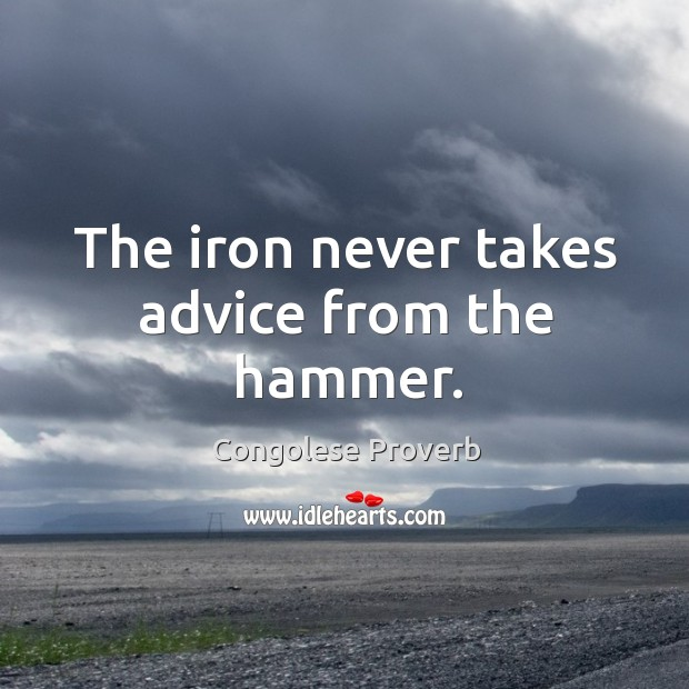The iron never takes advice from the hammer. Congolese Proverbs Image