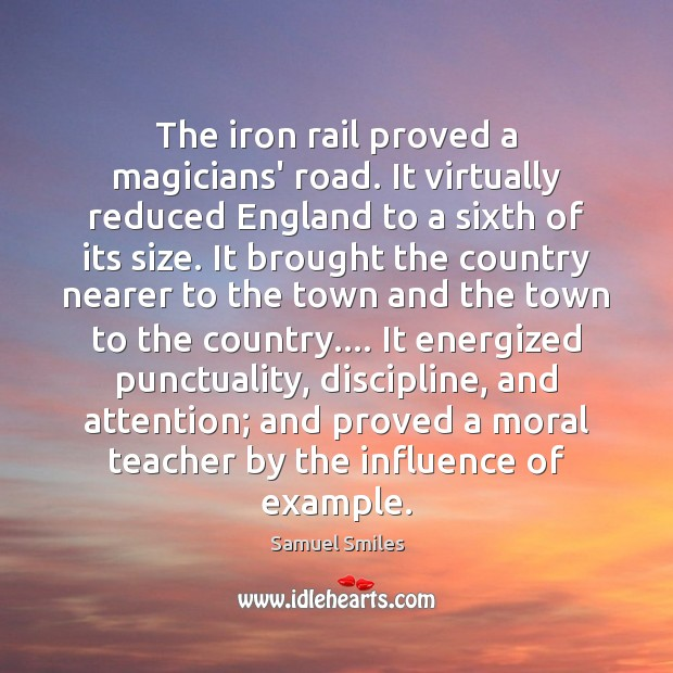 The iron rail proved a magicians' road. It virtually reduced England to Samuel Smiles Picture Quote