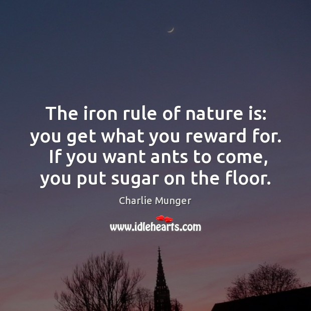 The iron rule of nature is: you get what you reward for. Charlie Munger Picture Quote