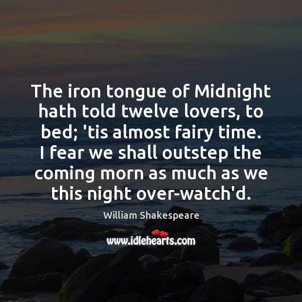 The iron tongue of Midnight hath told twelve lovers, to bed; 'tis Image