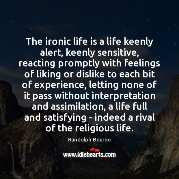 The ironic life is a life keenly alert, keenly sensitive, reacting promptly Image