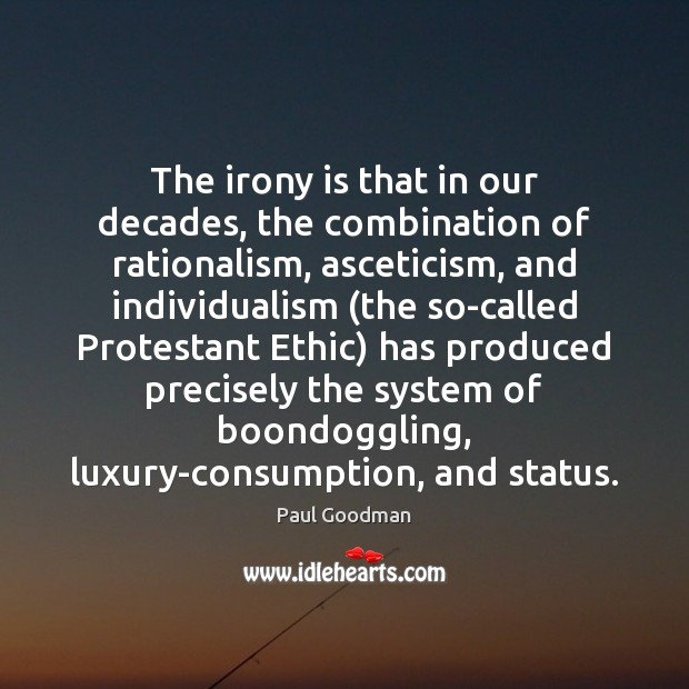 The irony is that in our decades, the combination of rationalism, asceticism, Paul Goodman Picture Quote
