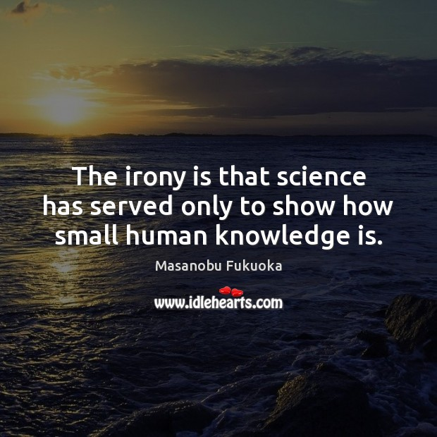 The irony is that science has served only to show how small human knowledge is. Masanobu Fukuoka Picture Quote