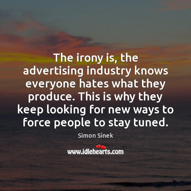 The irony is, the advertising industry knows everyone hates what they produce. Image