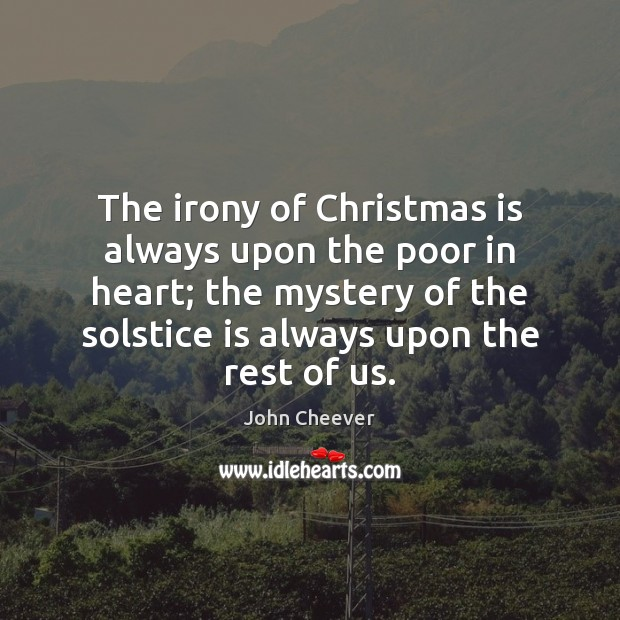 The irony of Christmas is always upon the poor in heart; the John Cheever Picture Quote
