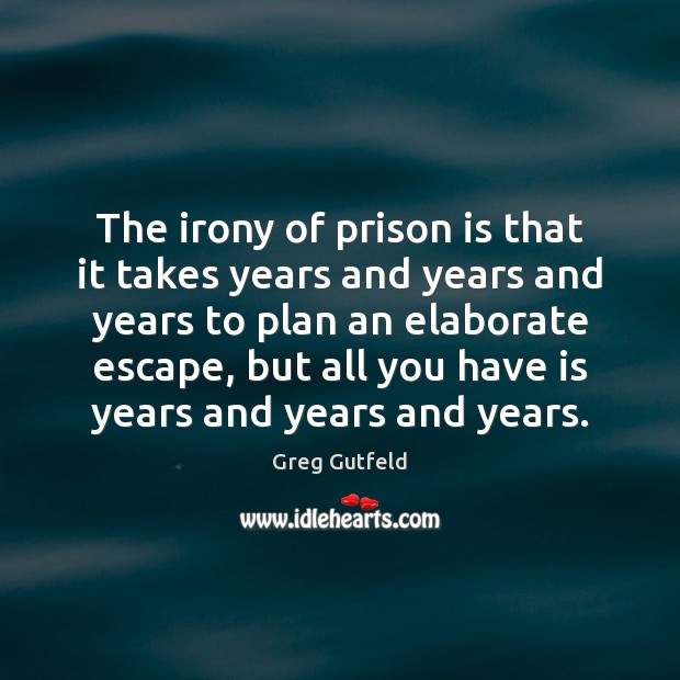 The irony of prison is that it takes years and years and Greg Gutfeld Picture Quote