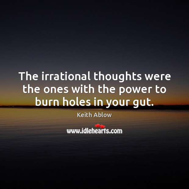 The irrational thoughts were the ones with the power to burn holes in your gut. Image