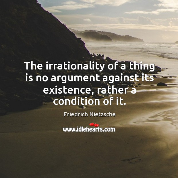 Image, The irrationality of a thing is no argument against its existence, rather a condition of it.