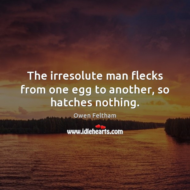 The irresolute man flecks from one egg to another, so hatches nothing. Owen Feltham Picture Quote