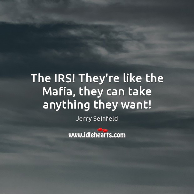 The IRS! They're like the Mafia, they can take anything they want! Image