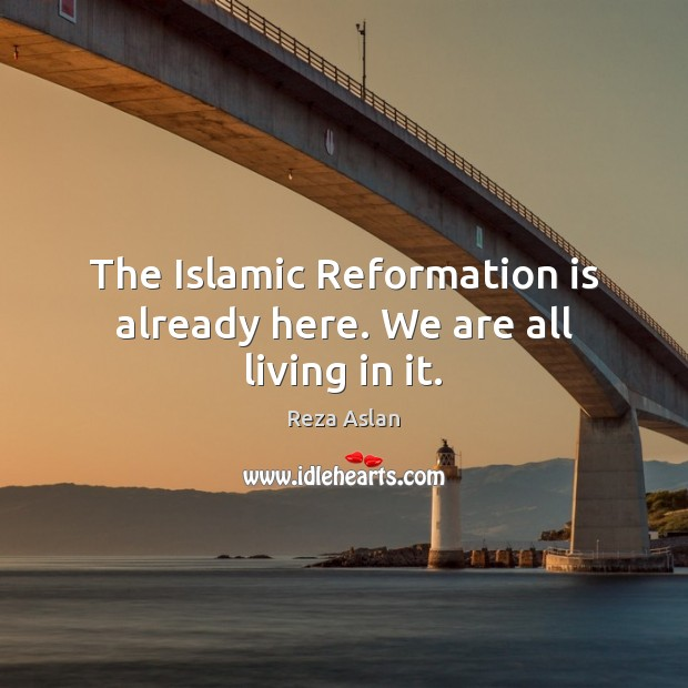 The Islamic Reformation is already here. We are all living in it. Reza Aslan Picture Quote