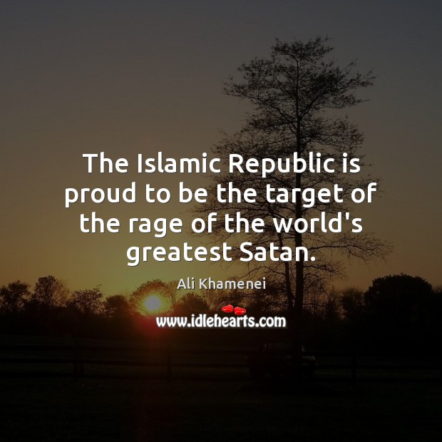 Image, The Islamic Republic is proud to be the target of the rage of the world's greatest Satan.