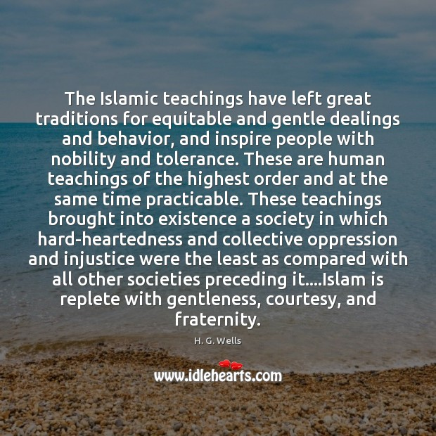 The Islamic teachings have left great traditions for equitable and gentle dealings H. G. Wells Picture Quote