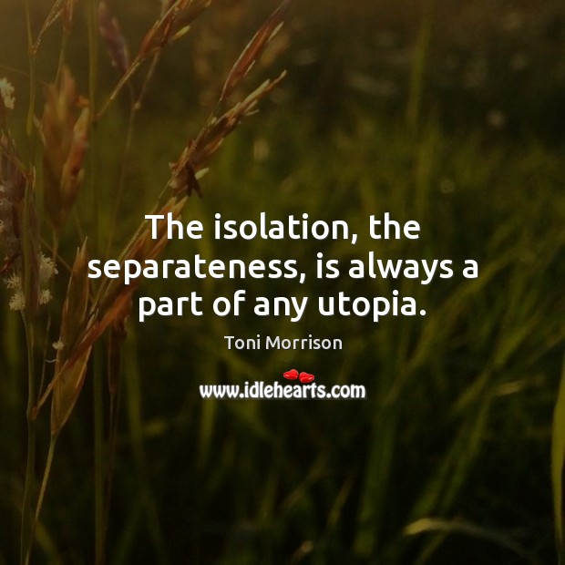 The isolation, the separateness, is always a part of any utopia. Toni Morrison Picture Quote