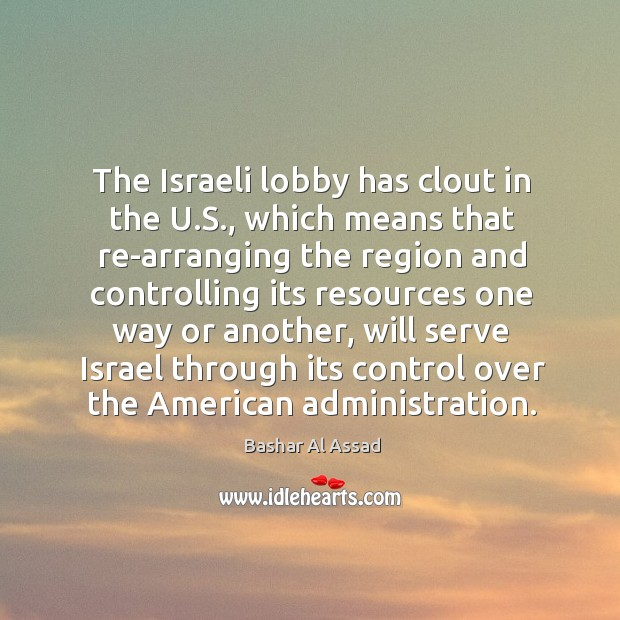 The israeli lobby has clout in the u.s., which means that re-arranging the region and Bashar Al Assad Picture Quote