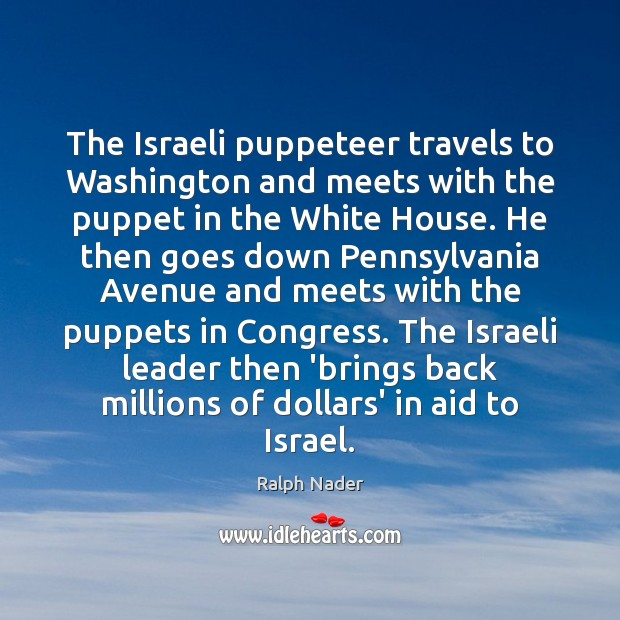 The Israeli puppeteer travels to Washington and meets with the puppet in Ralph Nader Picture Quote