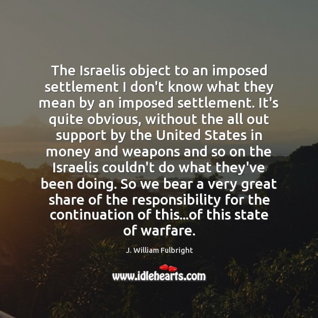 The Israelis object to an imposed settlement I don't know what they J. William Fulbright Picture Quote