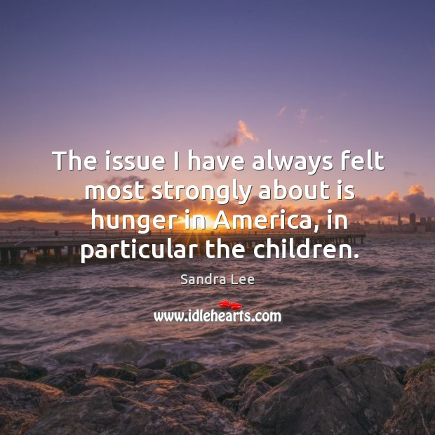 The issue I have always felt most strongly about is hunger in america, in particular the children. Sandra Lee Picture Quote