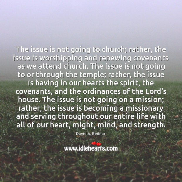The issue is not going to church; rather, the issue is worshipping David A. Bednar Picture Quote