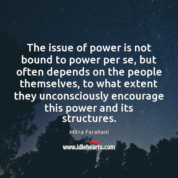 The issue of power is not bound to power per se, but Image