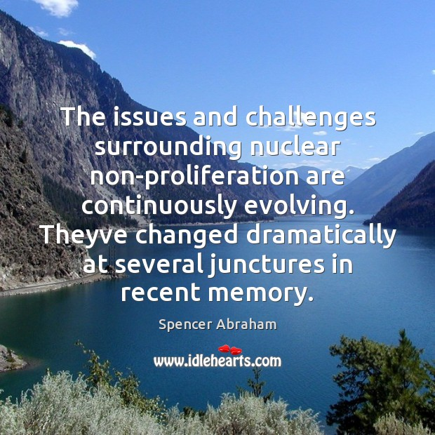 The issues and challenges surrounding nuclear non-proliferation are continuously evolving. Theyve changed Spencer Abraham Picture Quote