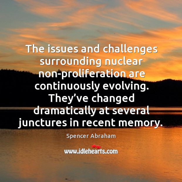 The issues and challenges surrounding nuclear non-proliferation are continuously evolving. Spencer Abraham Picture Quote