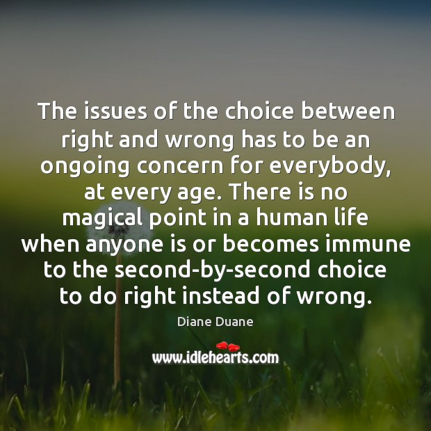 The issues of the choice between right and wrong has to be Diane Duane Picture Quote