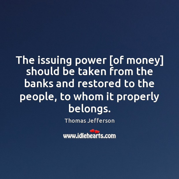 Image, The issuing power [of money] should be taken from the banks and
