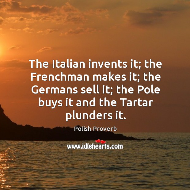 Image, The italian invents it; the frenchman makes it; the germans sell it; the pole buys it and the tartar plunders it.