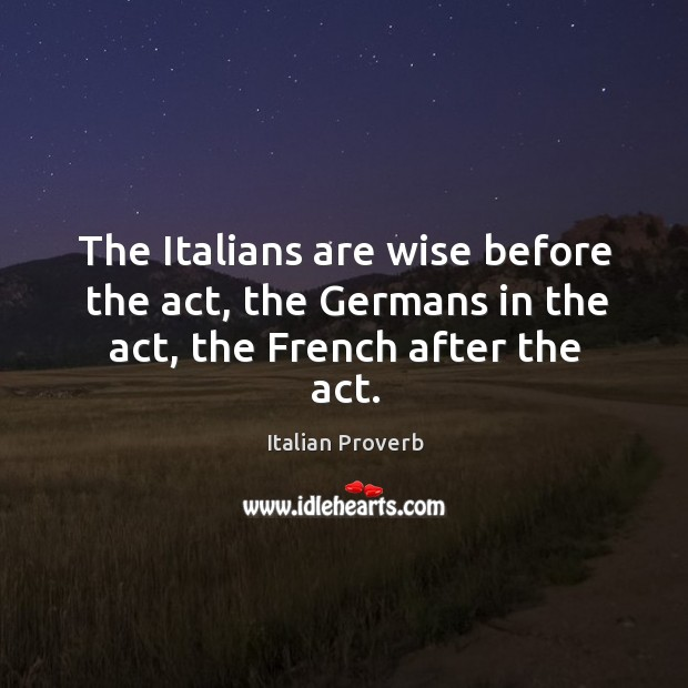 The italians are wise before the act, the germans in the act, the french after the act. Italian Proverbs Image
