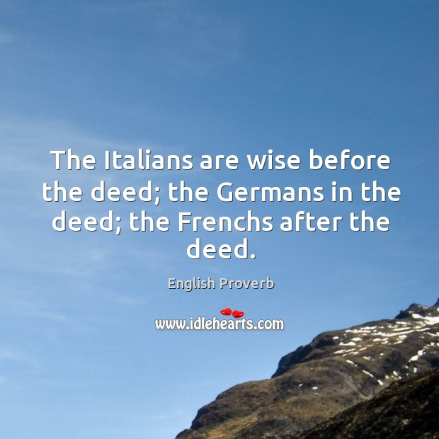 The italians are wise before the deed; the germans in the deed; the frenchs after the deed. English Proverbs Image