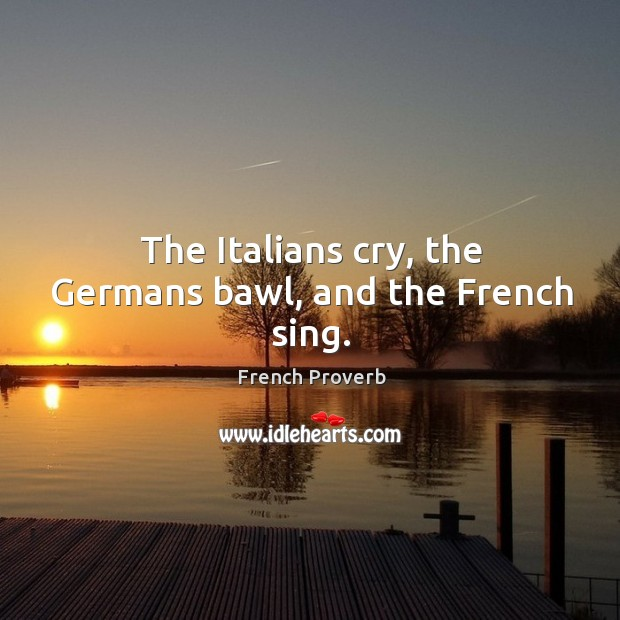 Image, The italians cry, the germans bawl, and the french sing.