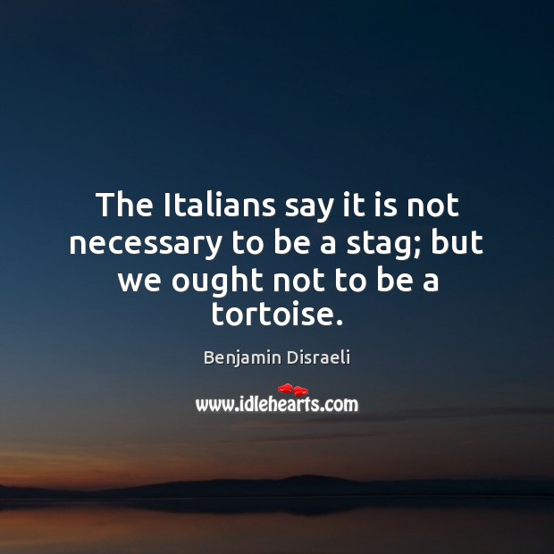 The Italians say it is not necessary to be a stag; but we ought not to be a tortoise. Benjamin Disraeli Picture Quote